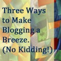 Three Ways to Make Blogging a Breeze.  (No Kidding!)