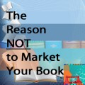 The Reason NOT to Market Your Book