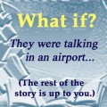 WHAT IF?  An Eavesdropping Exercise — Have Fun This Friday!